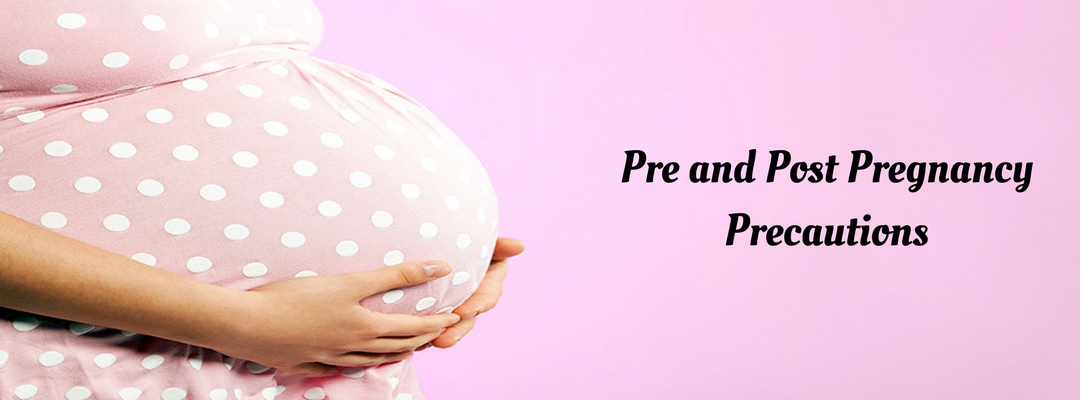 What Precaution to be taken Pre and Post Pregnancy?