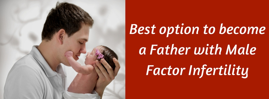 Best option to become a Father with Male Factor Infertility?